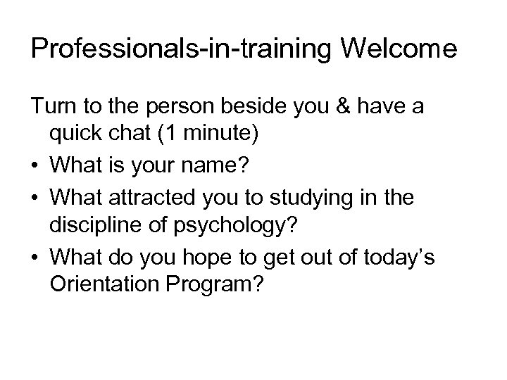 Professionals-in-training Welcome Turn to the person beside you & have a quick chat (1