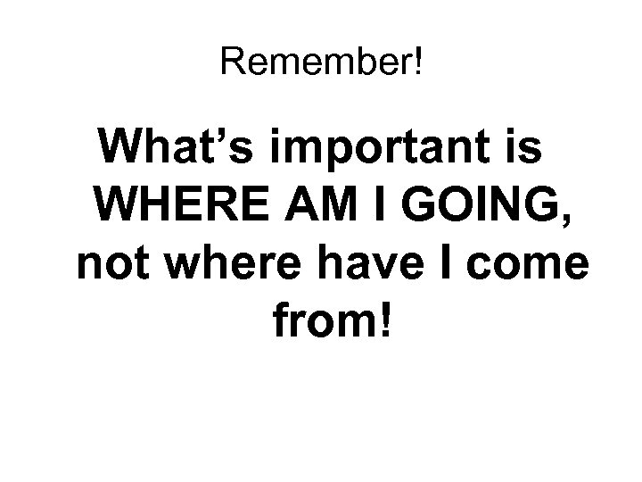 Remember! What's important is WHERE AM I GOING, not where have I come from!
