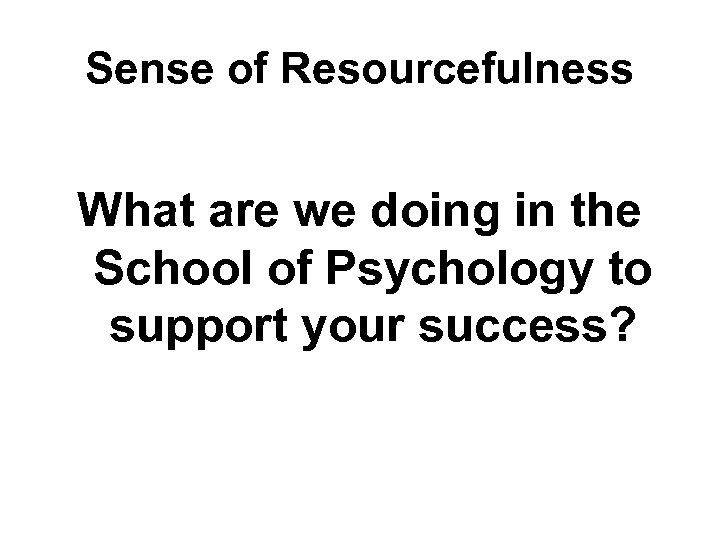 Sense of Resourcefulness What are we doing in the School of Psychology to support