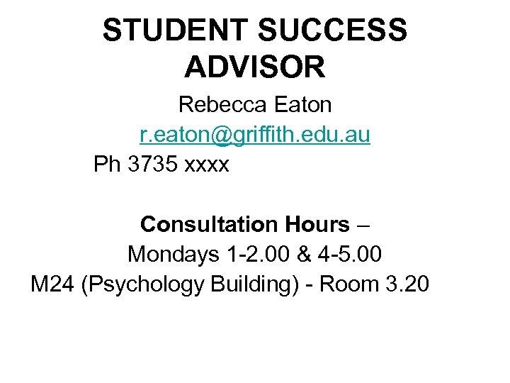 STUDENT SUCCESS ADVISOR Rebecca Eaton r. eaton@griffith. edu. au Ph 3735 xxxx Consultation Hours