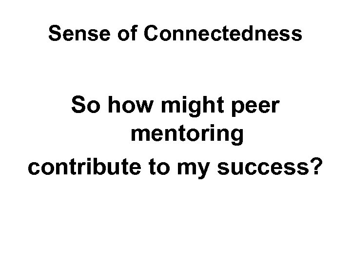 Sense of Connectedness So how might peer mentoring contribute to my success?