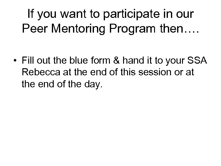 If you want to participate in our Peer Mentoring Program then…. • Fill out
