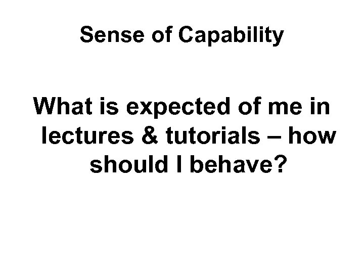 Sense of Capability What is expected of me in lectures & tutorials – how