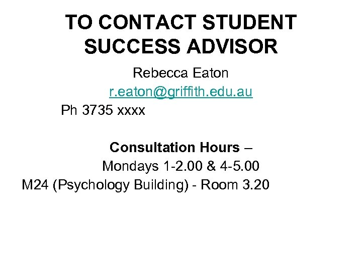 TO CONTACT STUDENT SUCCESS ADVISOR Rebecca Eaton r. eaton@griffith. edu. au Ph 3735 xxxx