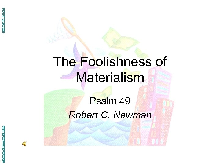 - newmanlib. ibri. org - The Foolishness of Materialism Abstracts of Powerpoint Talks Psalm