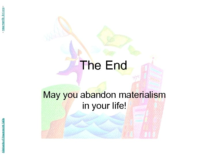 Abstracts of Powerpoint Talks The End May you abandon materialism in your life! -