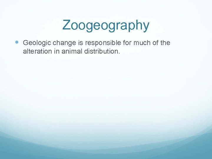 Zoogeography Geologic change is responsible for much of the alteration in animal distribution.