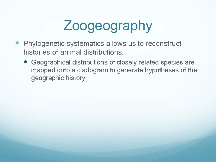 Zoogeography Phylogenetic systematics allows us to reconstruct histories of animal distributions. Geographical distributions of