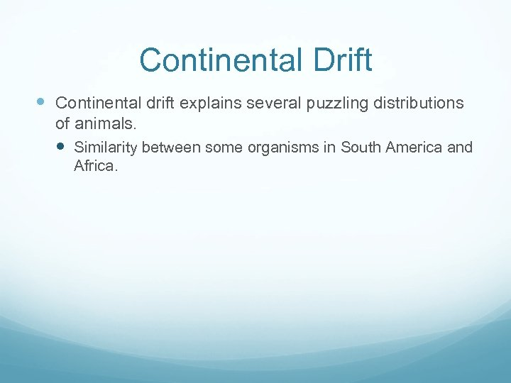 Continental Drift Continental drift explains several puzzling distributions of animals. Similarity between some organisms