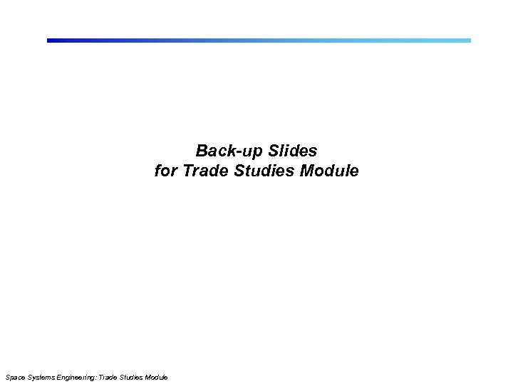 Back-up Slides for Trade Studies Module Space Systems Engineering: Trade Studies Module
