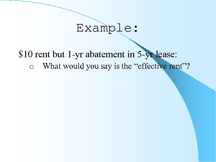 Example: $10 rent but 1 -yr abatement in 5 -yr lease: o What would