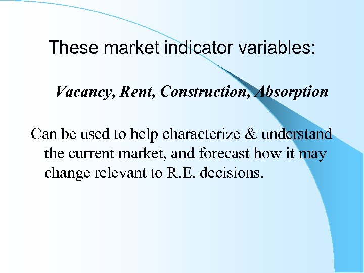 These market indicator variables: Vacancy, Rent, Construction, Absorption Can be used to help characterize