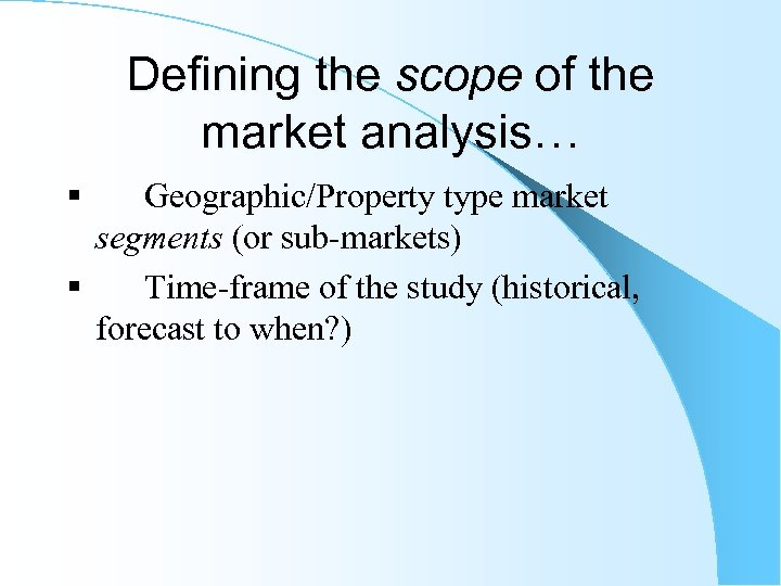 Defining the scope of the market analysis… § Geographic/Property type market segments (or sub-markets)
