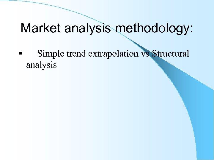 Market analysis methodology: § Simple trend extrapolation vs Structural analysis