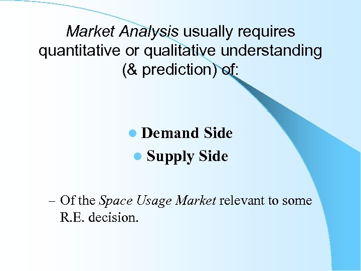 Market Analysis usually requires quantitative or qualitative understanding (& prediction) of: l Demand Side