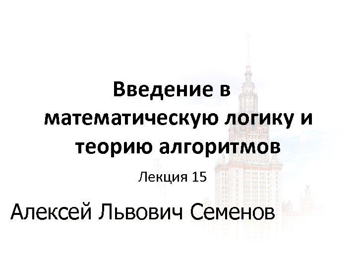 Введение в математическую логику и теорию алгоритмов Лекция 15 Алексей Львович Семенов 1 1