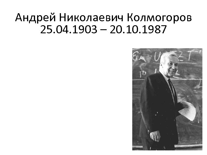 Андрей Николаевич Колмогоров 25. 04. 1903 – 20. 1987