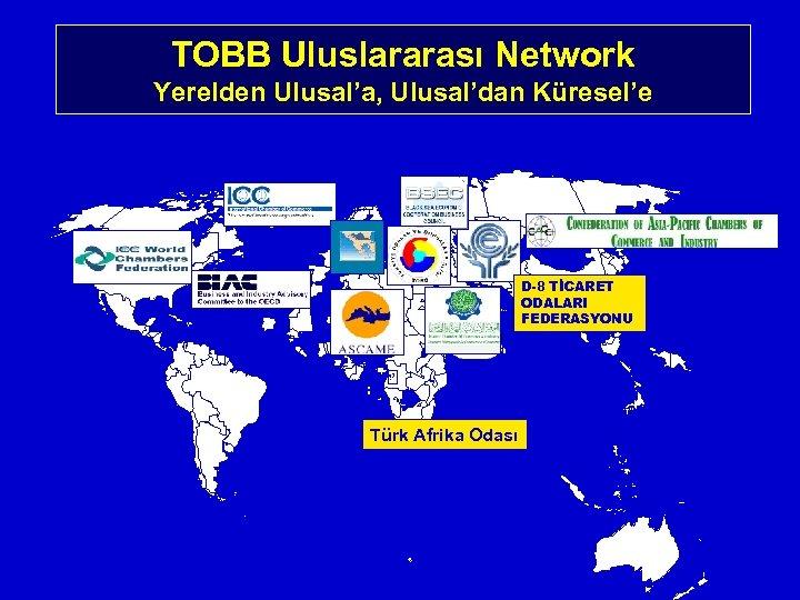 TOBB Uluslararası Network Yerelden Ulusal'a, Ulusal'dan Küresel'e D-8 TİCARET ODALARI FEDERASYONU + + Türk