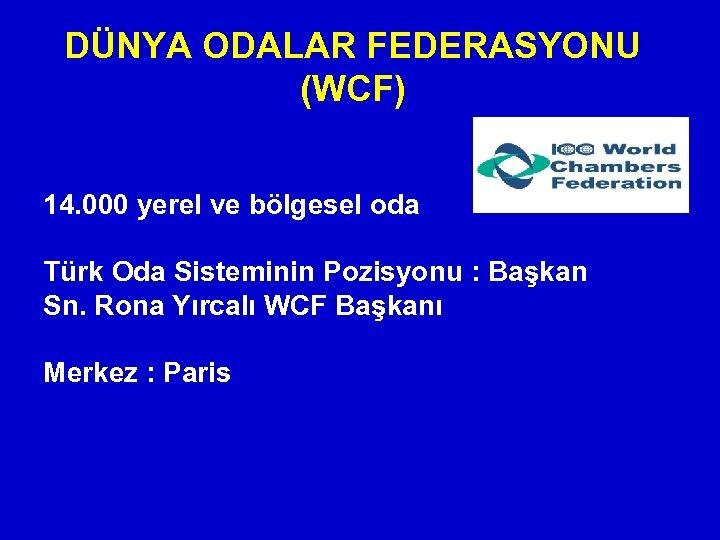 DÜNYA ODALAR FEDERASYONU (WCF) 14. 000 yerel ve bölgesel oda Türk Oda Sisteminin Pozisyonu