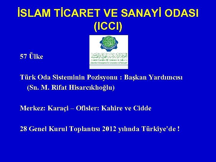 İSLAM TİCARET VE SANAYİ ODASI (ICCI) 57 Ülke Türk Oda Sisteminin Pozisyonu : Başkan