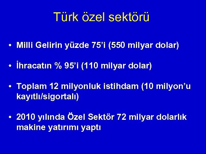 Türk özel sektörü • Milli Gelirin yüzde 75'i (550 milyar dolar) • İhracatın %