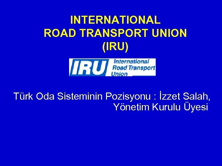 INTERNATIONAL ROAD TRANSPORT UNION (IRU) Türk Oda Sisteminin Pozisyonu : İzzet Salah, Yönetim Kurulu