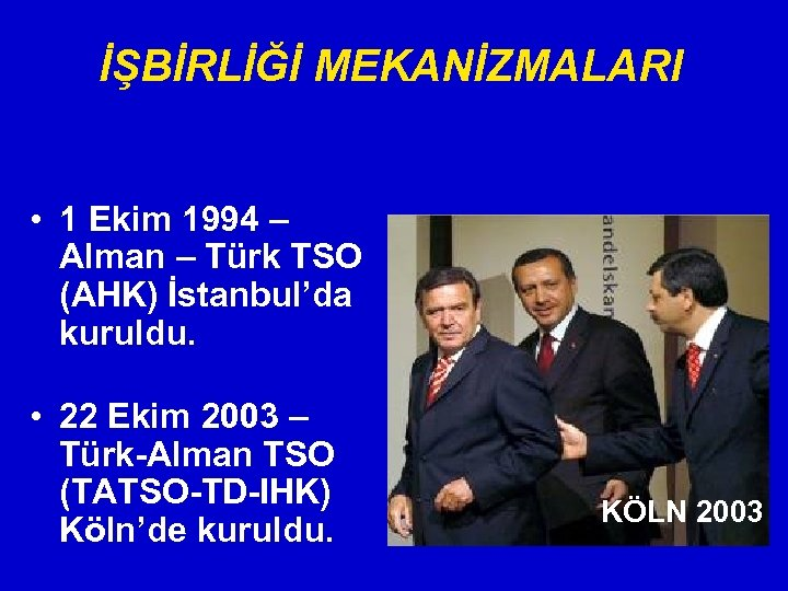 İŞBİRLİĞİ MEKANİZMALARI • 1 Ekim 1994 – Alman – Türk TSO (AHK) İstanbul'da kuruldu.