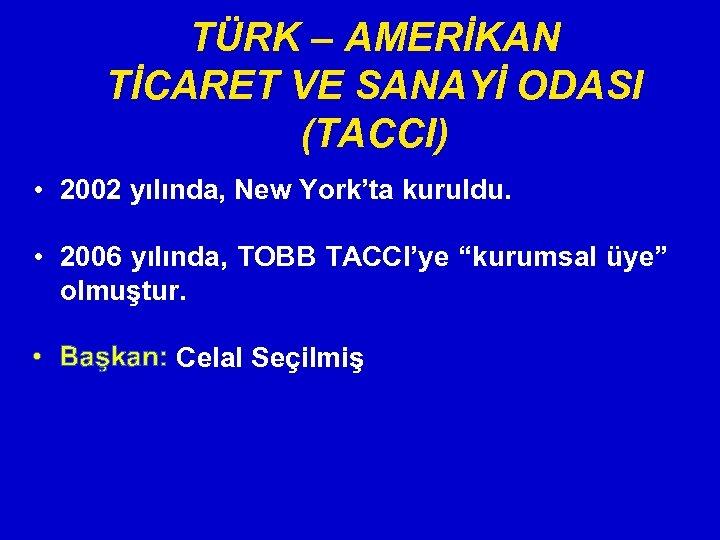 TÜRK – AMERİKAN TİCARET VE SANAYİ ODASI (TACCI) • 2002 yılında, New York'ta kuruldu.
