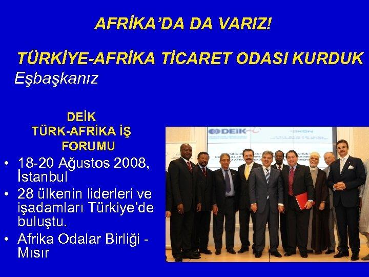 AFRİKA'DA DA VARIZ! TÜRKİYE-AFRİKA TİCARET ODASI KURDUK Eşbaşkanız DEİK TÜRK-AFRİKA İŞ FORUMU • 18