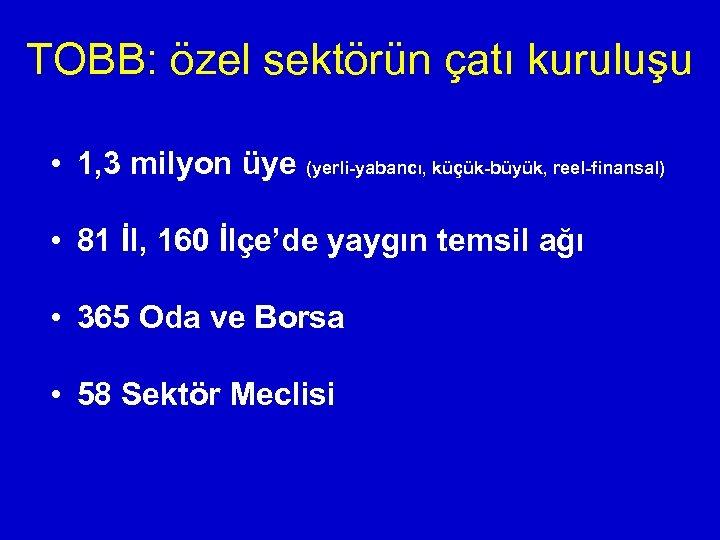 TOBB: özel sektörün çatı kuruluşu • 1, 3 milyon üye (yerli-yabancı, küçük-büyük, reel-finansal) •