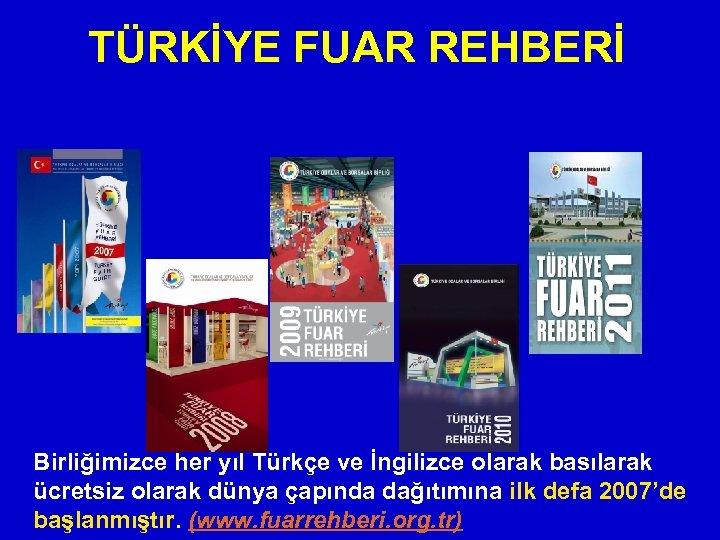 TÜRKİYE FUAR REHBERİ Birliğimizce her yıl Türkçe ve İngilizce olarak basılarak ücretsiz olarak dünya