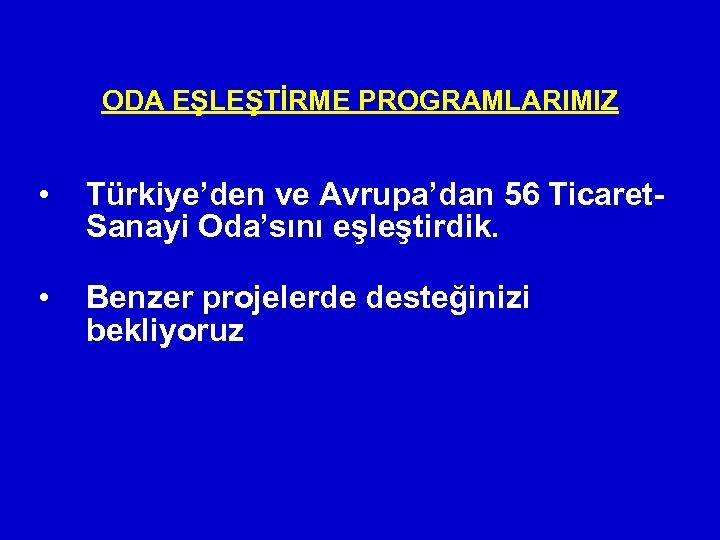 ODA EŞLEŞTİRME PROGRAMLARIMIZ • Türkiye'den ve Avrupa'dan 56 Ticaret. Sanayi Oda'sını eşleştirdik. • Benzer