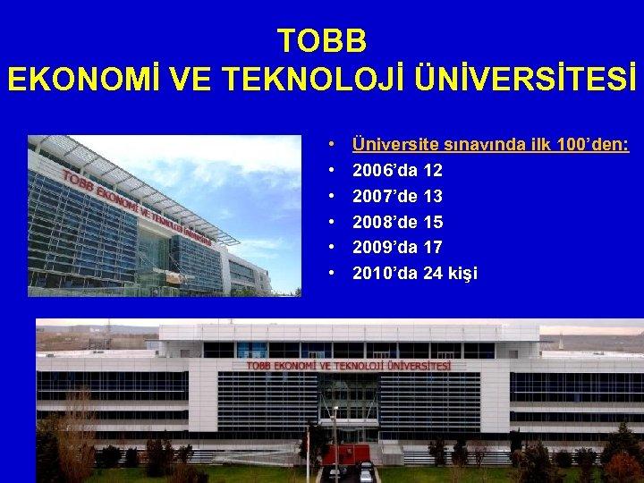 TOBB EKONOMİ VE TEKNOLOJİ ÜNİVERSİTESİ • • • Üniversite sınavında ilk 100'den: 2006'da 12