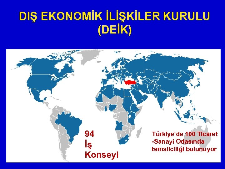 DIŞ EKONOMİK İLİŞKİLER KURULU (DEİK) 94 İş Konseyi Türkiye'de 100 Ticaret -Sanayi Odasında temsilciliği