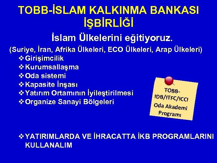 TOBB-İSLAM KALKINMA BANKASI İŞBİRLİĞİ İslam Ülkelerini eğitiyoruz. (Suriye, İran, Afrika Ülkeleri, ECO Ülkeleri, Arap