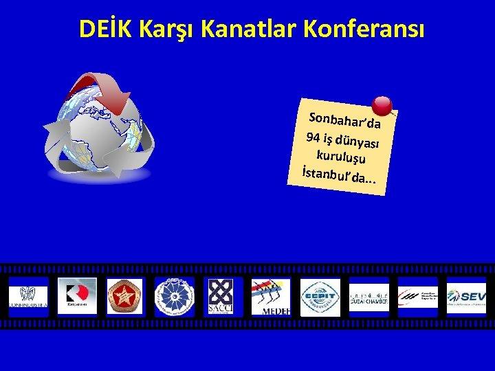 DEİK Karşı Kanatlar Konferansı Sonbahar'da 94 iş dünyas ı kuruluşu İstanbul'da. . .