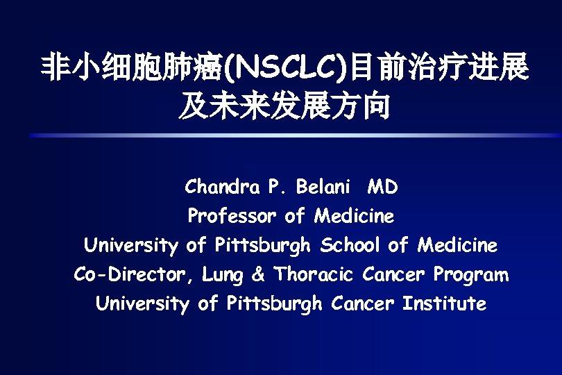 非小细胞肺癌(NSCLC)目前治疗进展 及未来发展方向 Chandra P. Belani MD Professor of Medicine University of Pittsburgh School of