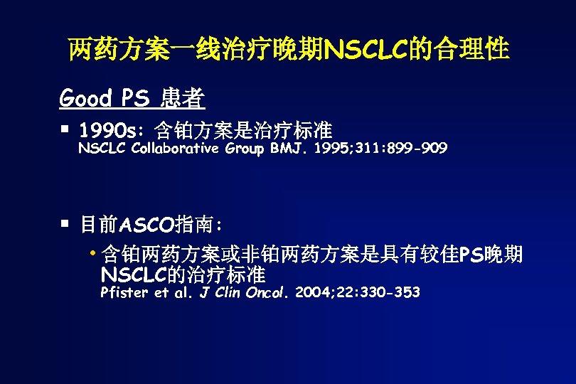 两药方案一线治疗晚期NSCLC的合理性 Good PS 患者 § 1990 s: 含铂方案是治疗标准 NSCLC Collaborative Group BMJ. 1995; 311: