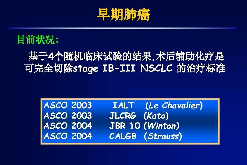 早期肺癌 目前状况: 基于4个随机临床试验的结果, 术后辅助化疗是 可完全切除stage IB-III NSCLC 的治疗标准 ASCO 2003 2004 IALT JLCRG JBR