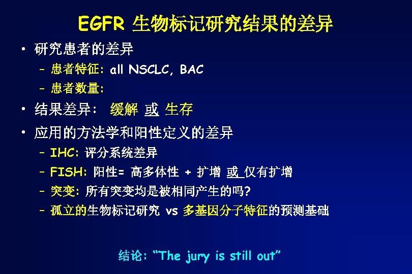 EGFR 生物标记研究结果的差异 • 研究患者的差异 – 患者特征: all NSCLC, BAC – 患者数量: • 结果差异: 缓解