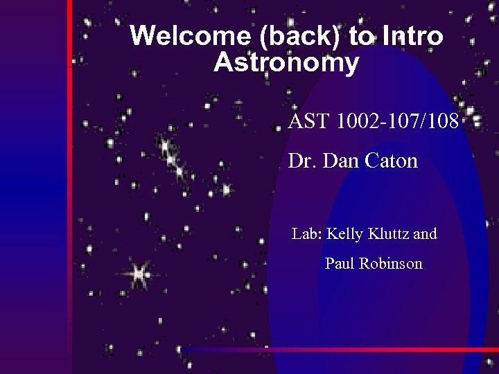 Welcome (back) to Intro Astronomy AST 1002 -107/108 Dr. Dan Caton Lab: Kelly Kluttz
