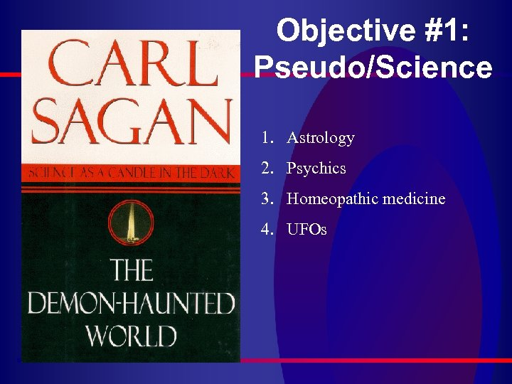 Objective #1: Pseudo/Science 1. Astrology 2. Psychics 3. Homeopathic medicine 4. UFOs