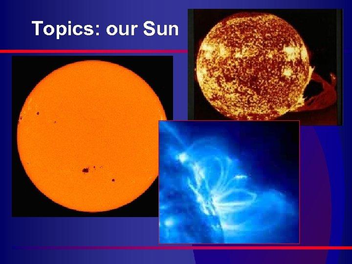 Topics: our Sun