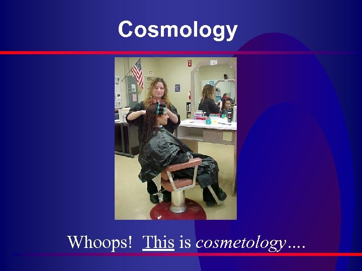 Cosmology Whoops! This is cosmetology….
