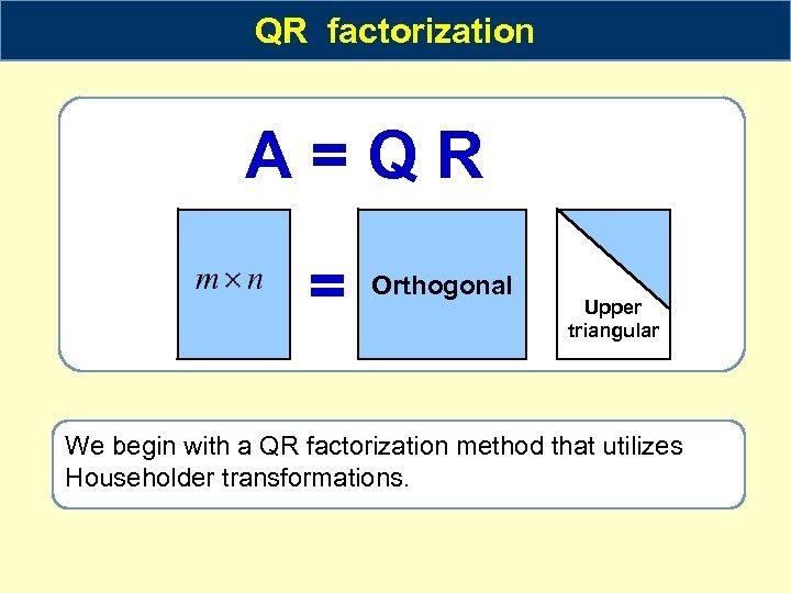 QR factorization A=QR = Orthogonal Upper triangular We begin with a QR factorization method