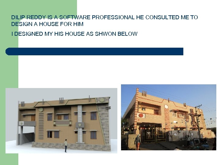 DILIP REDDY IS A SOFTWARE PROFESSIONAL HE CONSULTED ME TO DESIGN A HOUSE FOR