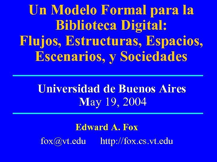 Un Modelo Formal para la Biblioteca Digital: Flujos, Estructuras, Espacios, Escenarios, y Sociedades Universidad