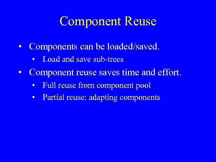 Component Reuse • Components can be loaded/saved. • Load and save sub-trees • Component
