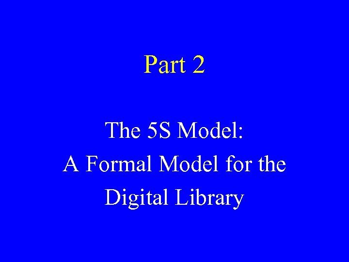 Part 2 The 5 S Model: A Formal Model for the Digital Library