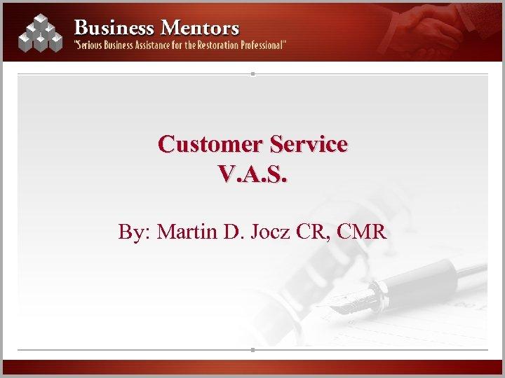 Customer Service V. A. S. By: Martin D. Jocz CR, CMR